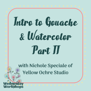 Wednesday Workshop: Intro to Gouache & Watercolor Part II