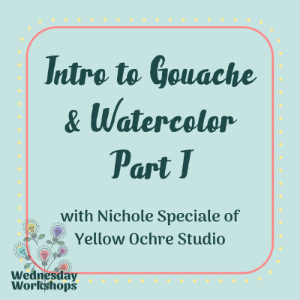 Wednesday Workshop: Intro to Gouache & Watercolor Part I